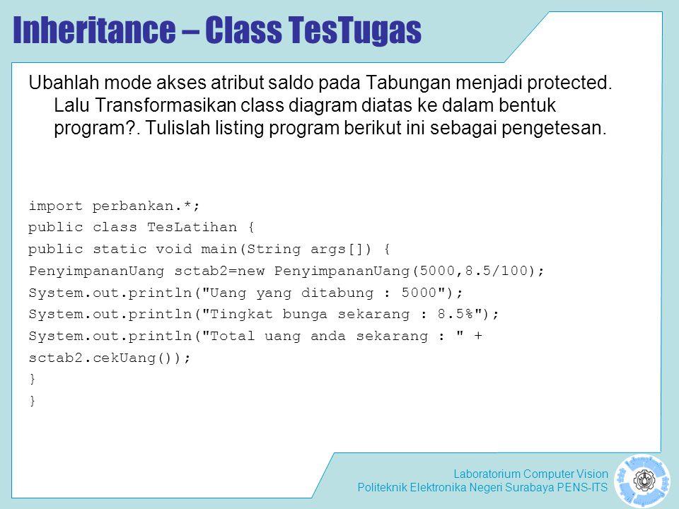 Laboratorium Computer Vision Politeknik Elektronika Negeri Surabaya PENS-ITS Inheritance – Class TesTugas Ubahlah mode akses atribut saldo pada Tabung