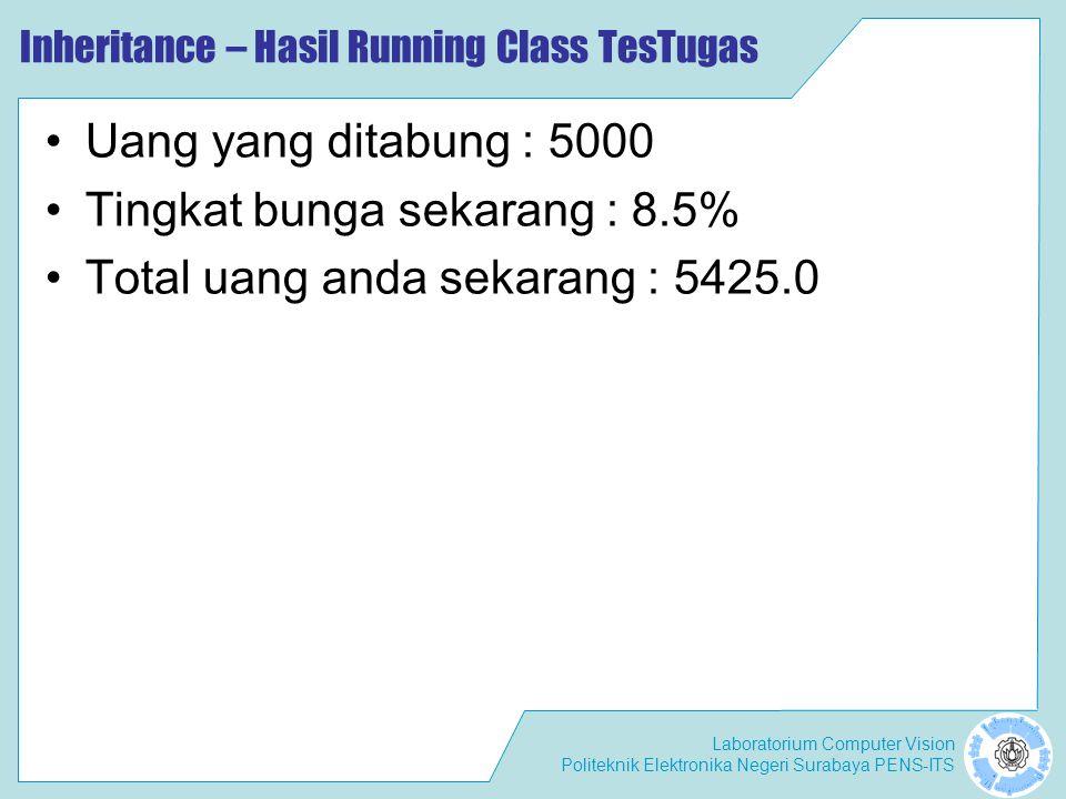 Laboratorium Computer Vision Politeknik Elektronika Negeri Surabaya PENS-ITS Inheritance – Hasil Running Class TesTugas Uang yang ditabung : 5000 Tingkat bunga sekarang : 8.5% Total uang anda sekarang : 5425.0