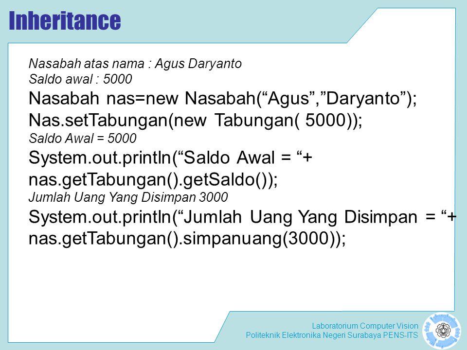 Laboratorium Computer Vision Politeknik Elektronika Negeri Surabaya PENS-ITS Inheritance – Class TesTugas import perbankan.*; public class TesTugas { public static void main(String args[]) { PengambilanUang sctab1=new PengambilanUang(5000,1000); System.out.println( Uang yang ditabung : 5000 ); System.out.println( Uang yang diproteksi : 1000 ); System.out.println( ----------------- ); System.out.println( Uang yang akan diambil : 4500 + sctab1.ambilUang(4500)); System.out.println( Saldo sekarang : + tabungan.getSaldo()); System.out.println( ----------------- ); System.out.println( Uang yang akan diambil : 2500 + sctab1.ambilUang(2500)); System.out.println( Saldo sekarang : + tabungan.getSaldo()); }