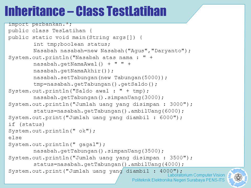 Laboratorium Computer Vision Politeknik Elektronika Negeri Surabaya PENS-ITS Inheritance – Class TestLatihan import perbankan.*; public class TesLatihan { public static void main(String args[]) { int tmp;boolean status; Nasabah nasabah=new Nasabah( Agus , Daryanto ); System.out.println( Nasabah atas nama : + nasabah.getNamaAwal() + + nasabah.getNamaAkhir()); nasabah.setTabungan(new Tabungan(5000)); tmp=nasabah.getTabungan().getSaldo(); System.out.println( Saldo awal : + tmp); nasabah.getTabungan().simpanUang(3000); System.out.println( Jumlah uang yang disimpan : 3000 ); status=nasabah.getTabungan().ambilUang(6000); System.out.print( Jumlah uang yang diambil : 6000 ); if (status) System.out.println( ok ); else System.out.println( gagal ); nasabah.getTabungan().simpanUang(3500); System.out.println( Jumlah uang yang disimpan : 3500 ); status=nasabah.getTabungan().ambilUang(4000); System.out.print( Jumlah uang yang diambil : 4000 );