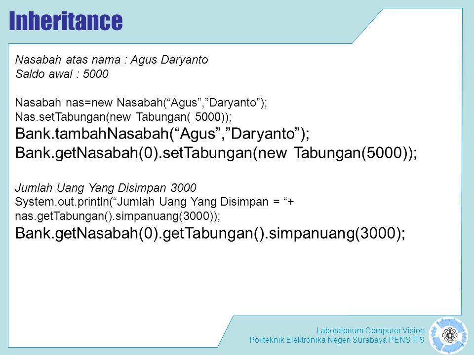Laboratorium Computer Vision Politeknik Elektronika Negeri Surabaya PENS-ITS Inheritance Nasabah atas nama : Agus Daryanto Saldo awal : 5000 Nasabah nas=new Nasabah( Agus , Daryanto ); Nas.setTabungan(new Tabungan( 5000)); Bank.tambahNasabah( Agus , Daryanto ); Bank.getNasabah(0).setTabungan(new Tabungan(5000)); Jumlah Uang Yang Disimpan 3000 System.out.println( Jumlah Uang Yang Disimpan = + nas.getTabungan().simpanuang(3000)); Bank.getNasabah(0).getTabungan().simpanuang(3000);