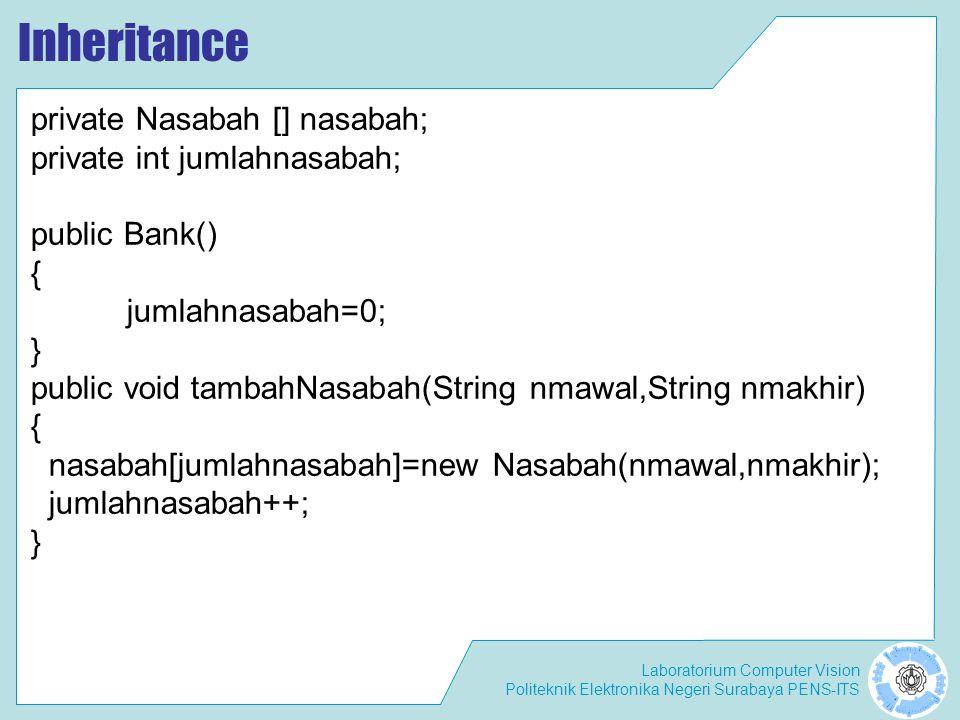 Laboratorium Computer Vision Politeknik Elektronika Negeri Surabaya PENS-ITS Inheritance – Class TestTugas import perbankan.*; public class TesTugas { public static void main(String args[]) { Bank bank=new Bank(); bank.tambahNasabah( Agus , Daryanto ); bank.getNasabah(0).setTabungan(new Tabungan(5000)); bank.tambahNasabah( Tuti , Irawan ); bank.getNasabah(1).setTabungan(new Tabungan(7000)); bank.tambahNasabah( Ani , Ratna ); bank.getNasabah(2).setTabungan(new Tabungan(4000)); bank.tambahNasabah( Bambang , Darwaman ); bank.getNasabah(3).setTabungan(new Tabungan(6500)); System.out.println( Jumlah nasabah = + bank.getJumlahNasabah()); for (int i=0; i<bank.getJumlahNasabah(); i++ ) { System.out.println( Nasabah ke- +(i+1)+ : + bank.getNasabah(i).getNamaAwal() + + bank.getNasabah(i).getNamaAkhir() + ; Saldo = + bank.getNasabah(i).getTabungan().getSaldo()); }