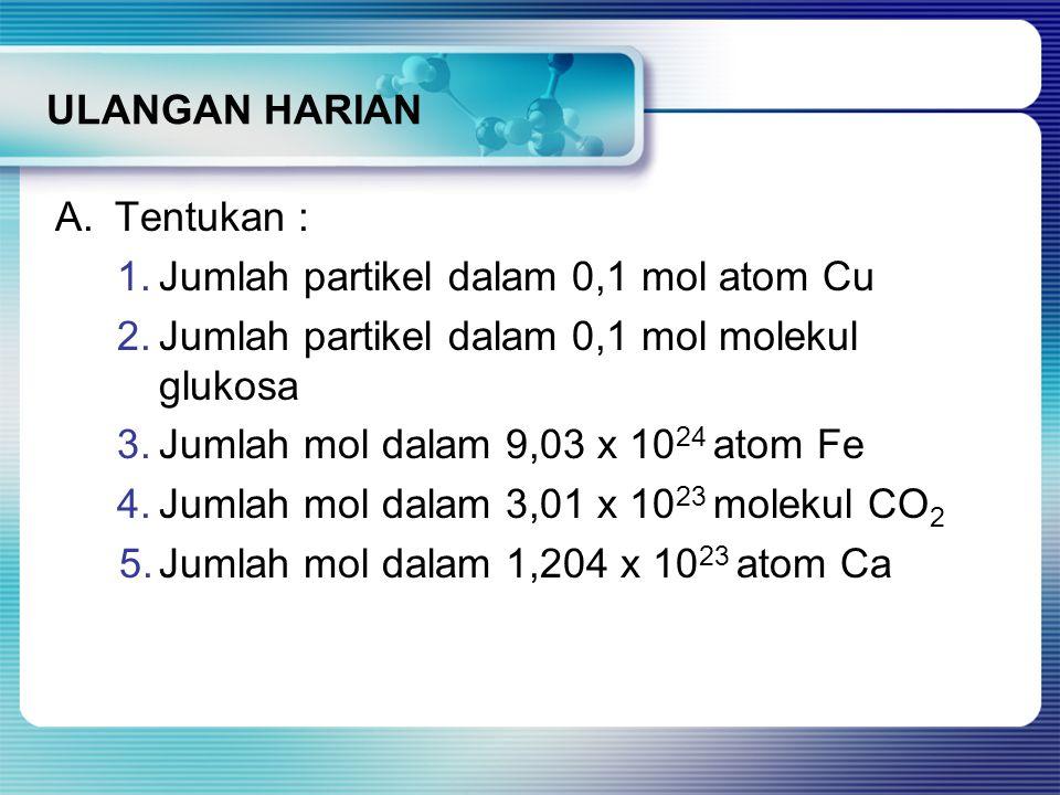 ULANGAN HARIAN A.Tentukan : 1.Jumlah partikel dalam 0,1 mol atom Cu 2.Jumlah partikel dalam 0,1 mol molekul glukosa 3.Jumlah mol dalam 9,03 x 10 24 at