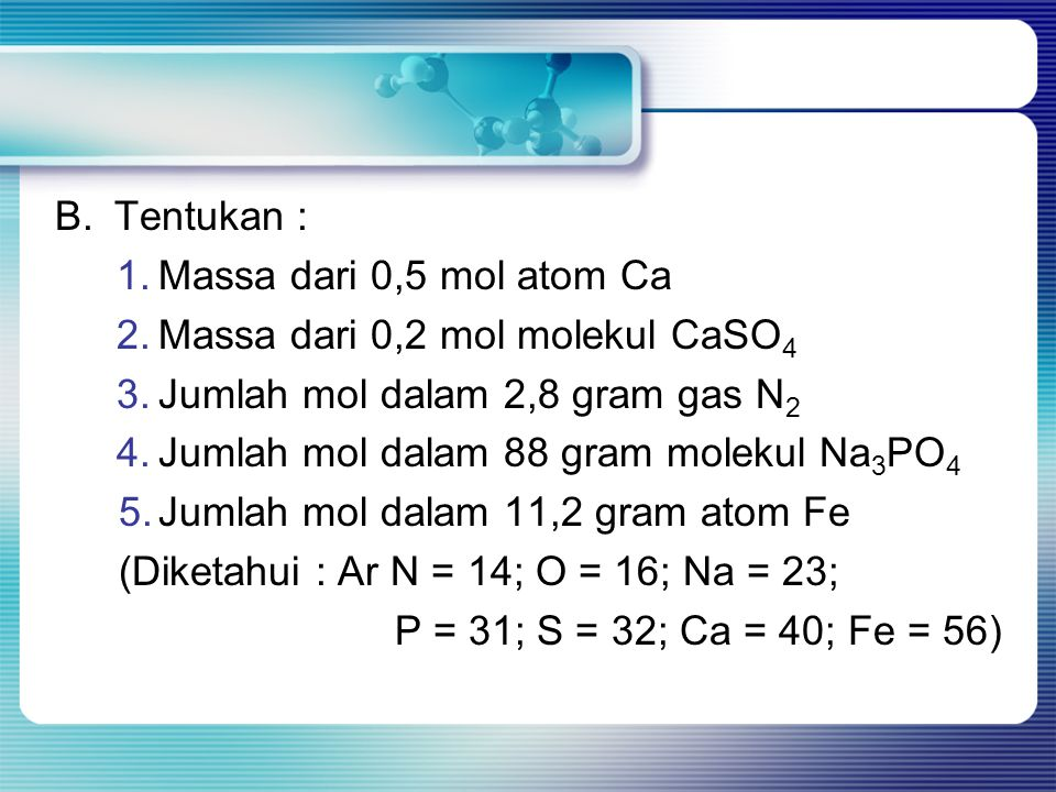 B.Tentukan : 1.Massa dari 0,5 mol atom Ca 2.Massa dari 0,2 mol molekul CaSO 4 3.Jumlah mol dalam 2,8 gram gas N 2 4.Jumlah mol dalam 88 gram molekul N