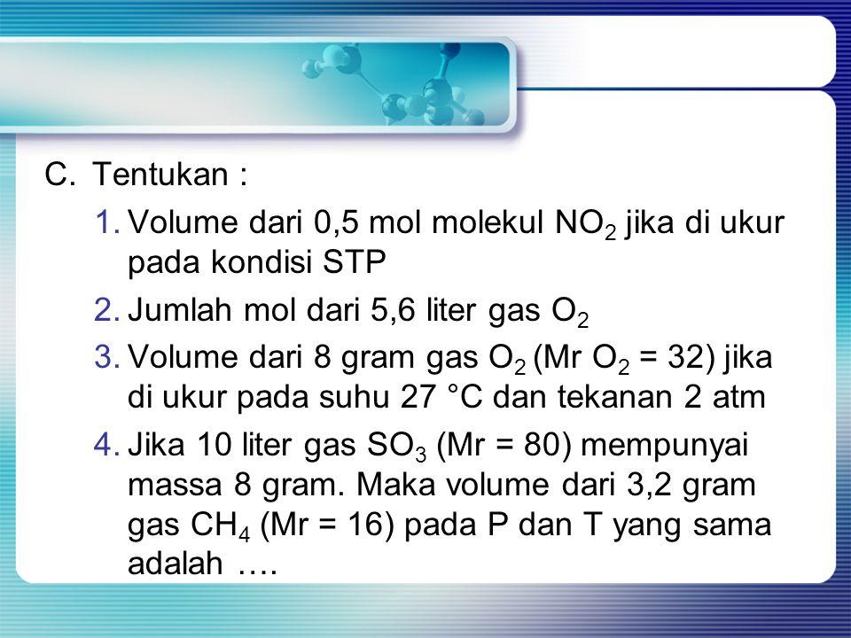 C.Tentukan : 1.Volume dari 0,5 mol molekul NO 2 jika di ukur pada kondisi STP 2.Jumlah mol dari 5,6 liter gas O 2 3.Volume dari 8 gram gas O 2 (Mr O 2
