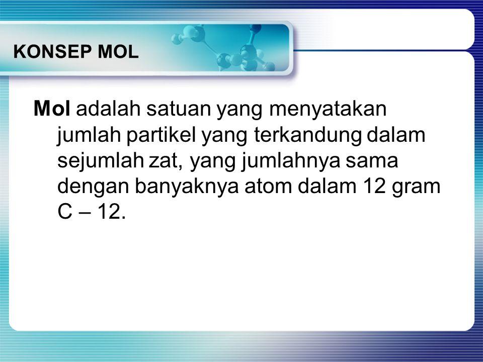 Mol adalah satuan yang menyatakan jumlah partikel yang terkandung dalam sejumlah zat, yang jumlahnya sama dengan banyaknya atom dalam 12 gram C – 12.