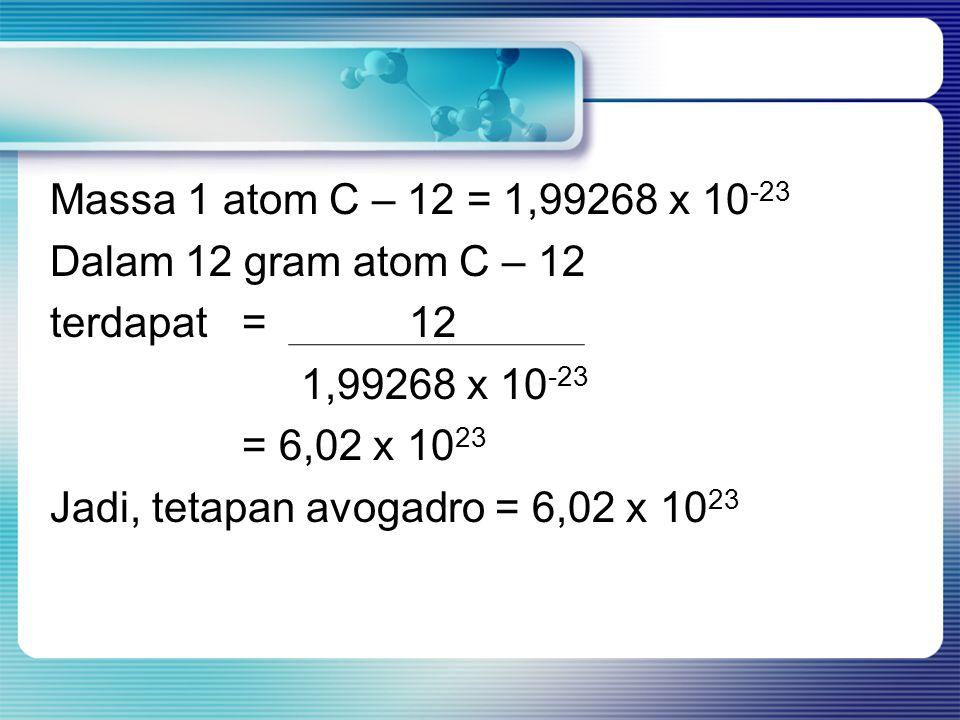 Massa 1 atom C – 12 = 1,99268 x 10 -23 Dalam 12 gram atom C – 12 terdapat = 12 1,99268 x 10 -23 = 6,02 x 10 23 Jadi, tetapan avogadro = 6,02 x 10 23