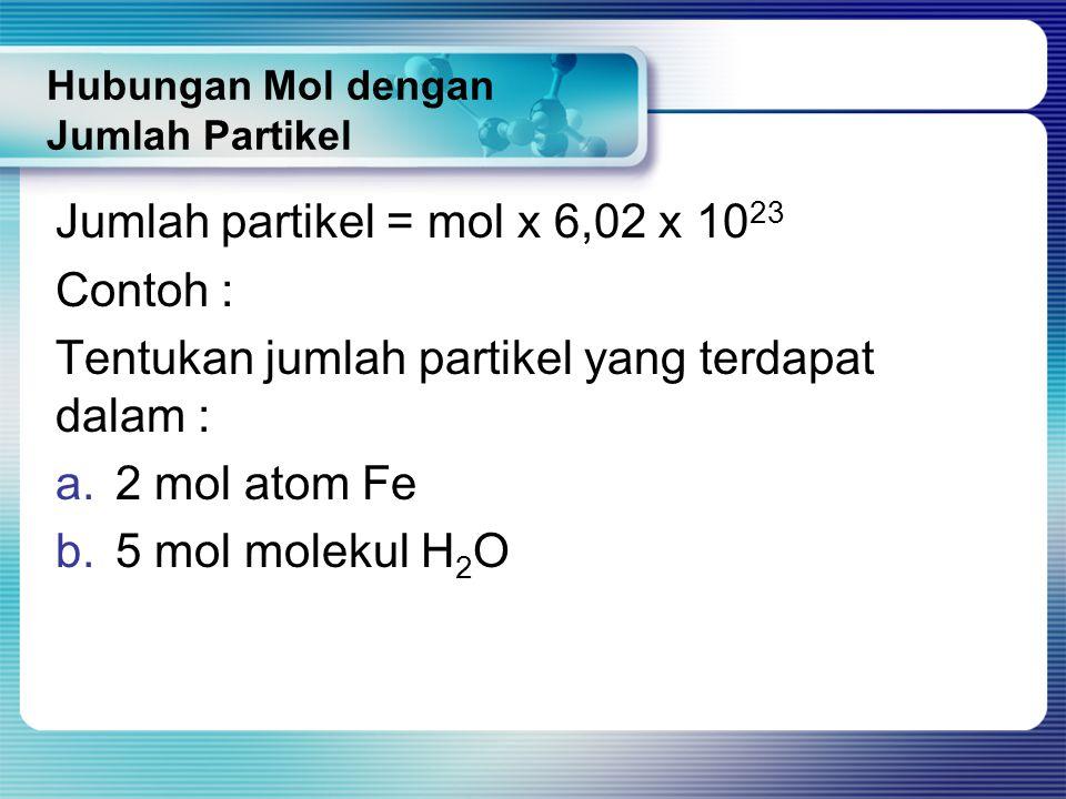 Hubungan Mol dengan Jumlah Partikel Jumlah partikel = mol x 6,02 x 10 23 Contoh : Tentukan jumlah partikel yang terdapat dalam : a.2 mol atom Fe b.5 m