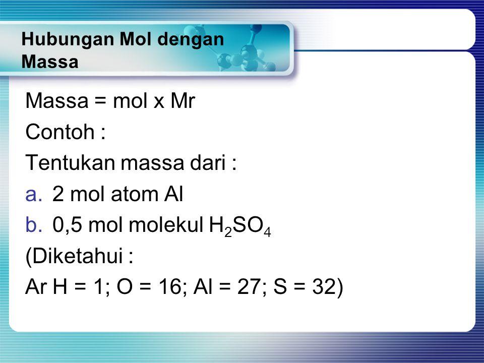 Hubungan Mol dengan Massa Massa = mol x Mr Contoh : Tentukan massa dari : a.2 mol atom Al b.0,5 mol molekul H 2 SO 4 (Diketahui : Ar H = 1; O = 16; Al