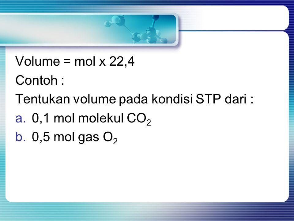 Volume = mol x 22,4 Contoh : Tentukan volume pada kondisi STP dari : a.0,1 mol molekul CO 2 b.0,5 mol gas O 2