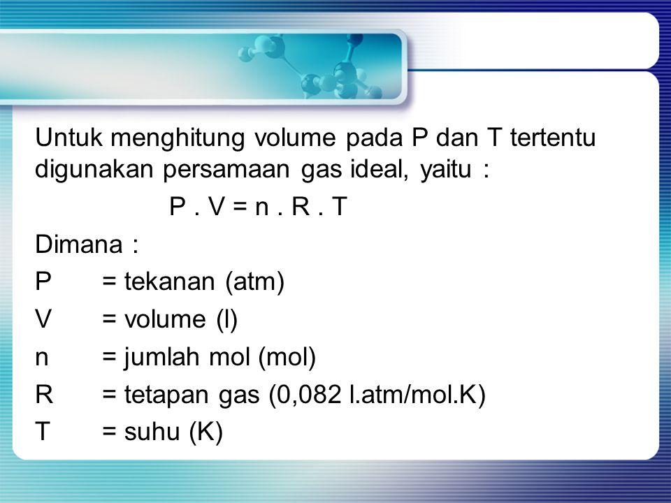 Untuk menghitung volume pada P dan T tertentu digunakan persamaan gas ideal, yaitu : P. V = n. R. T Dimana : P= tekanan (atm) V= volume (l) n= jumlah