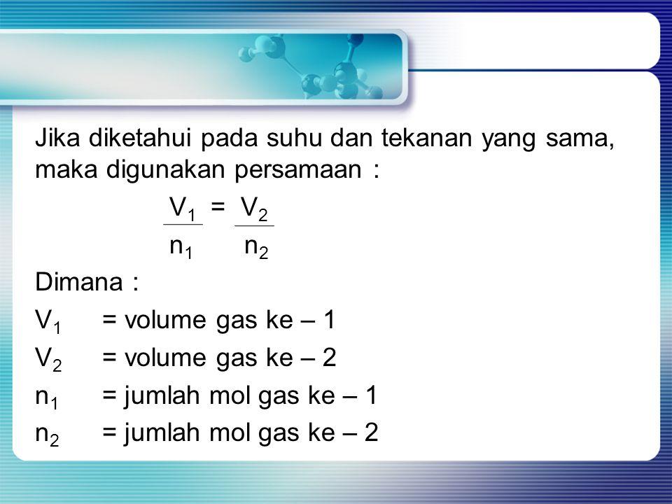 Jika diketahui pada suhu dan tekanan yang sama, maka digunakan persamaan : V 1 = V 2 n 1 n 2 Dimana : V 1 = volume gas ke – 1 V 2 = volume gas ke – 2