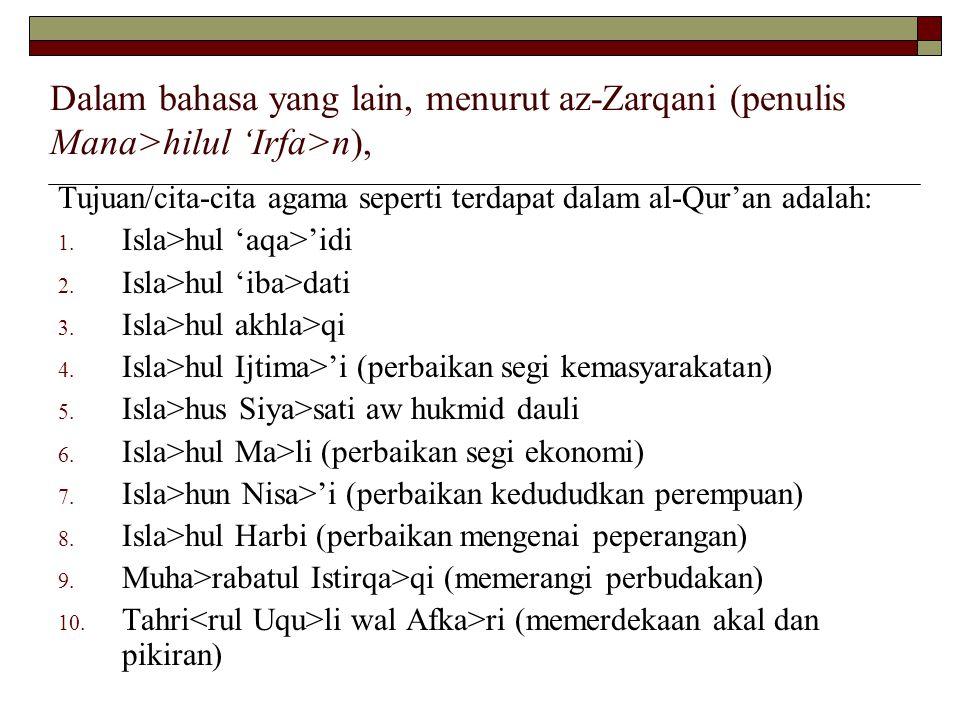 Dalam bahasa yang lain, menurut az-Zarqani (penulis Mana>hilul 'Irfa>n ), Tujuan/cita-cita agama seperti terdapat dalam al-Qur'an adalah:  Isla>hul 'aqa>'idi  Isla>hul 'iba>dati  Isla>hul akhla>qi  Isla>hul Ijtima>'i (perbaikan segi kemasyarakatan)  Isla>hus Siya>sati aw hukmid dauli  Isla>hul Ma>li (perbaikan segi ekonomi)  Isla>hun Nisa>'i (perbaikan kedududkan perempuan)  Isla>hul Harbi (perbaikan mengenai peperangan)  Muha>rabatul Istirqa>qi (memerangi perbudakan)  Tahri li wal Afka>ri (memerdekaan akal dan pikiran)
