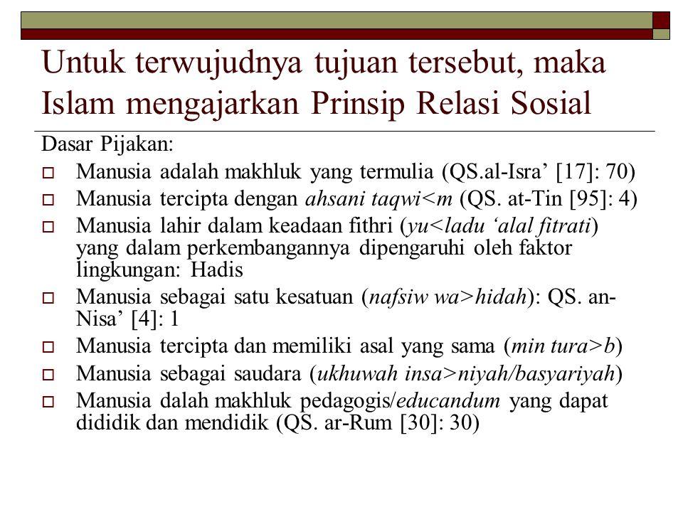 Untuk terwujudnya tujuan tersebut, maka Islam mengajarkan Prinsip Relasi Sosial Dasar Pijakan:  Manusia adalah makhluk yang termulia (QS.al-Isra' [17]: 70)  Manusia tercipta dengan ahsani taqwi<m (QS.