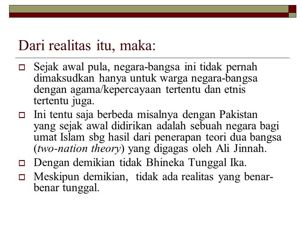 Dari realitas itu, maka:  Sejak awal pula, negara-bangsa ini tidak pernah dimaksudkan hanya untuk warga negara-bangsa dengan agama/kepercayaan tertentu dan etnis tertentu juga.