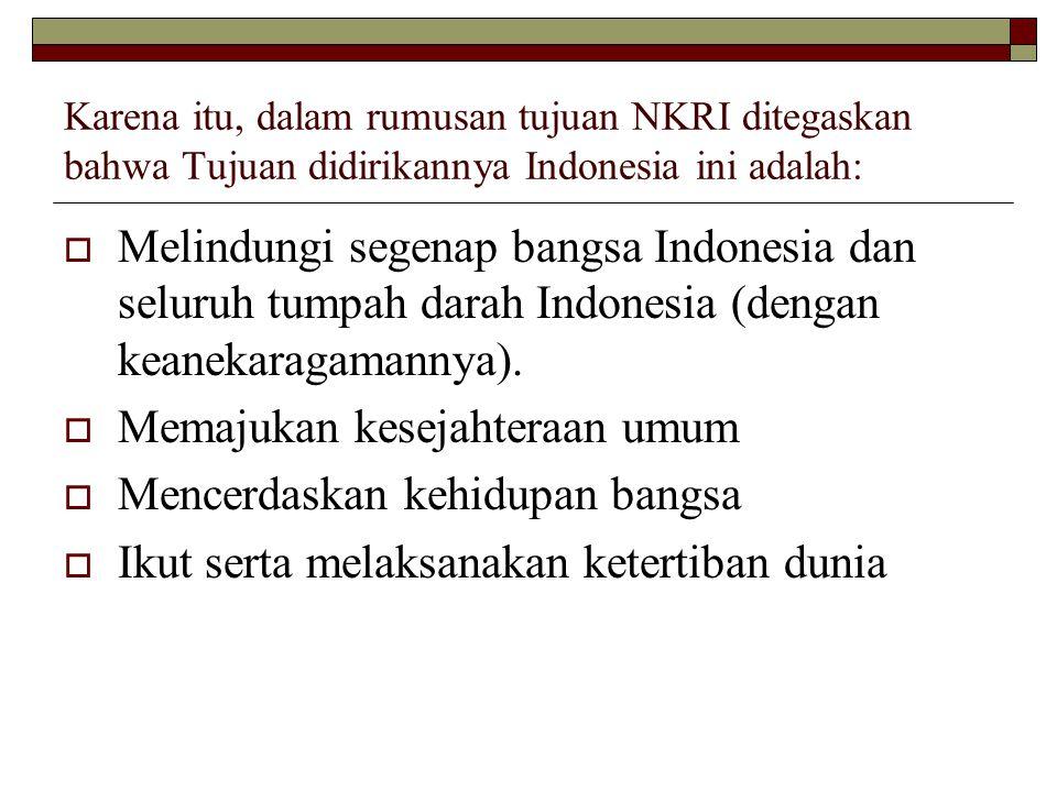 Karena itu, dalam rumusan tujuan NKRI ditegaskan bahwa Tujuan didirikannya Indonesia ini adalah:  Melindungi segenap bangsa Indonesia dan seluruh tumpah darah Indonesia (dengan keanekaragamannya).