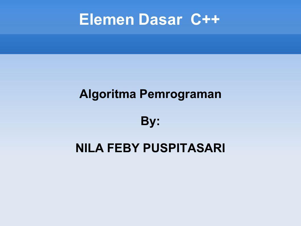 Elemen Dasar C++ Algoritma Pemrograman By: NILA FEBY PUSPITASARI