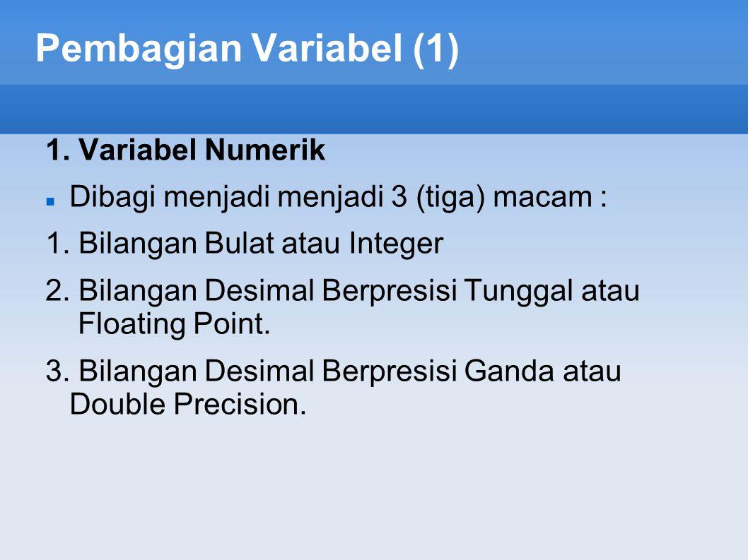 Pembagian Variabel (1) 1. Variabel Numerik Dibagi menjadi menjadi 3 (tiga) macam : 1. Bilangan Bulat atau Integer 2. Bilangan Desimal Berpresisi Tungg