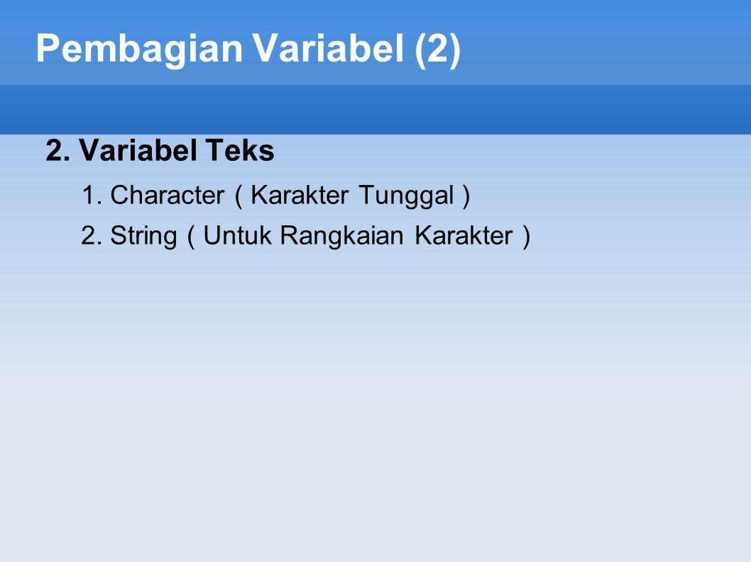 Pembagian Variabel (2) 2. Variabel Teks 1. Character ( Karakter Tunggal ) 2. String ( Untuk Rangkaian Karakter )