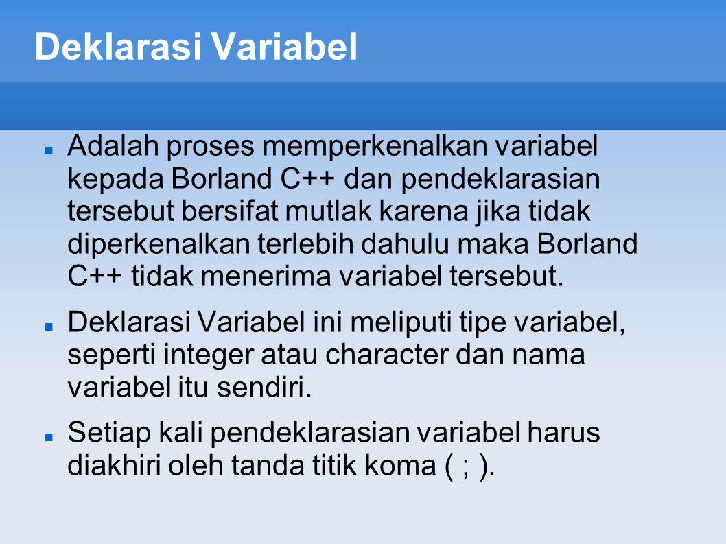 Deklarasi Variabel Adalah proses memperkenalkan variabel kepada Borland C++ dan pendeklarasian tersebut bersifat mutlak karena jika tidak diperkenalka