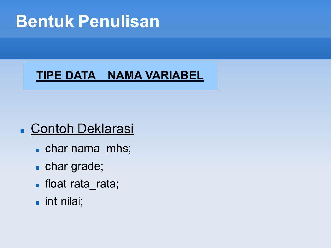Bentuk Penulisan Contoh Deklarasi char nama_mhs; char grade; float rata_rata; int nilai; TIPE DATA NAMA VARIABEL