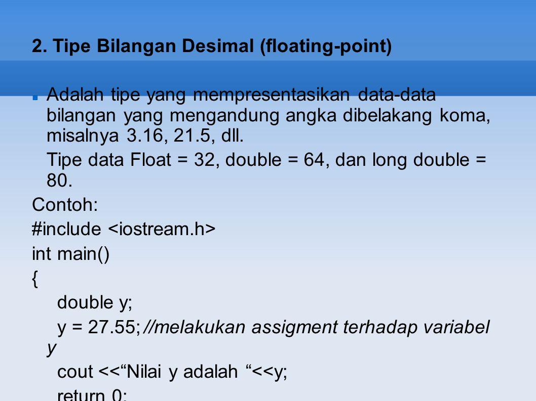 2. Tipe Bilangan Desimal (floating-point) Adalah tipe yang mempresentasikan data-data bilangan yang mengandung angka dibelakang koma, misalnya 3.16, 2
