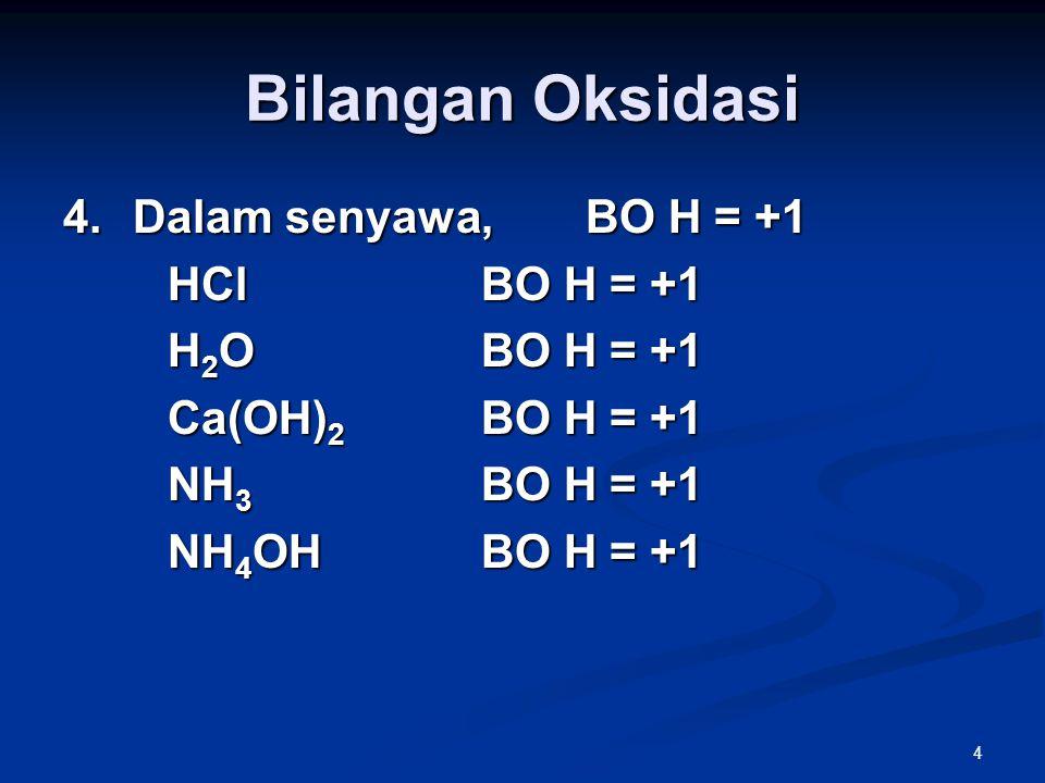 4 Bilangan Oksidasi 4.Dalam senyawa, BO H = +1 HClBO H = +1 H 2 OBO H = +1 Ca(OH) 2 BO H = +1 NH 3 BO H = +1 NH 4 OHBO H = +1
