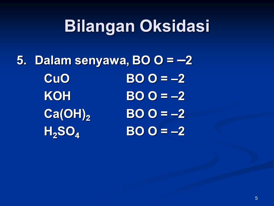 5 Bilangan Oksidasi 5.Dalam senyawa, BO O = – 2 CuOBO O = –2 KOHBO O = –2 Ca(OH) 2 BO O = –2 H 2 SO 4 BO O = –2