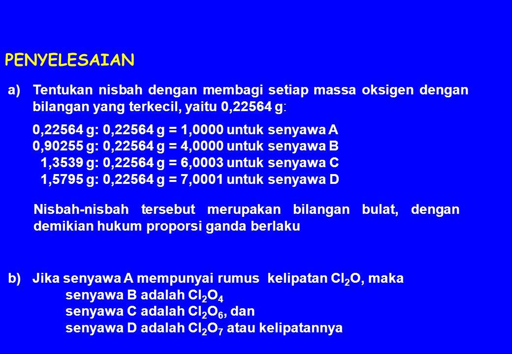 a)Tentukan nisbah dengan membagi setiap massa oksigen dengan bilangan yang terkecil, yaitu 0,22564 g: 0,22564 g: 0,22564 g = 1,0000 untuk senyawa A 0,90255 g: 0,22564 g = 4,0000 untuk senyawa B 1,3539 g: 0,22564 g = 6,0003 untuk senyawa C 1,5795 g: 0,22564 g = 7,0001 untuk senyawa D b)Jika senyawa A mempunyai rumus kelipatan Cl 2 O, maka senyawa B adalah Cl 2 O 4 senyawa C adalah Cl 2 O 6, dan senyawa D adalah Cl 2 O 7 atau kelipatannya PENYELESAIAN Nisbah-nisbah tersebut merupakan bilangan bulat, dengan demikian hukum proporsi ganda berlaku