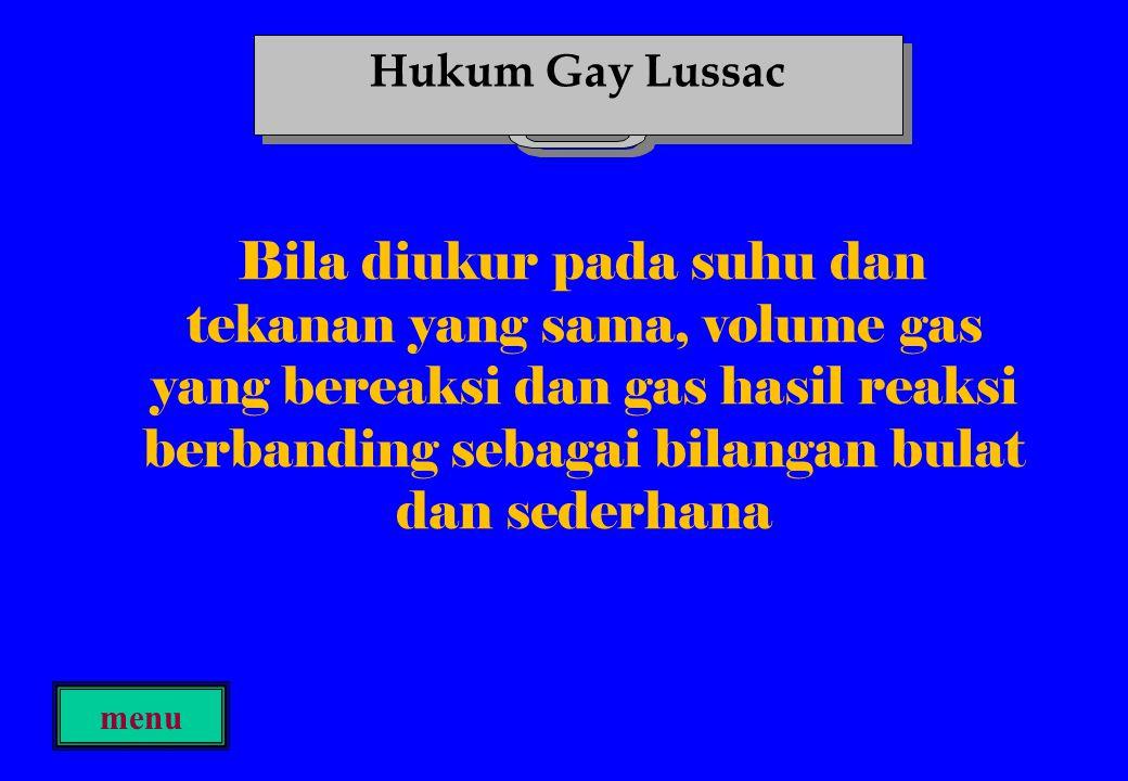 Bila diukur pada suhu dan tekanan yang sama, volume gas yang bereaksi dan gas hasil reaksi berbanding sebagai bilangan bulat dan sederhana menu Hukum Gay Lussac