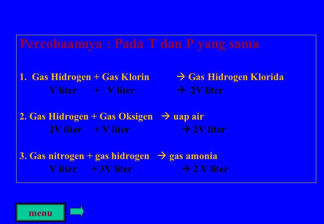 Percobaannya : Pada T dan P yang sama 1. Gas Hidrogen + Gas Klorin  Gas Hidrogen Klorida V liter + V liter  2V liter 2. Gas Hidrogen + Gas Oksigen 