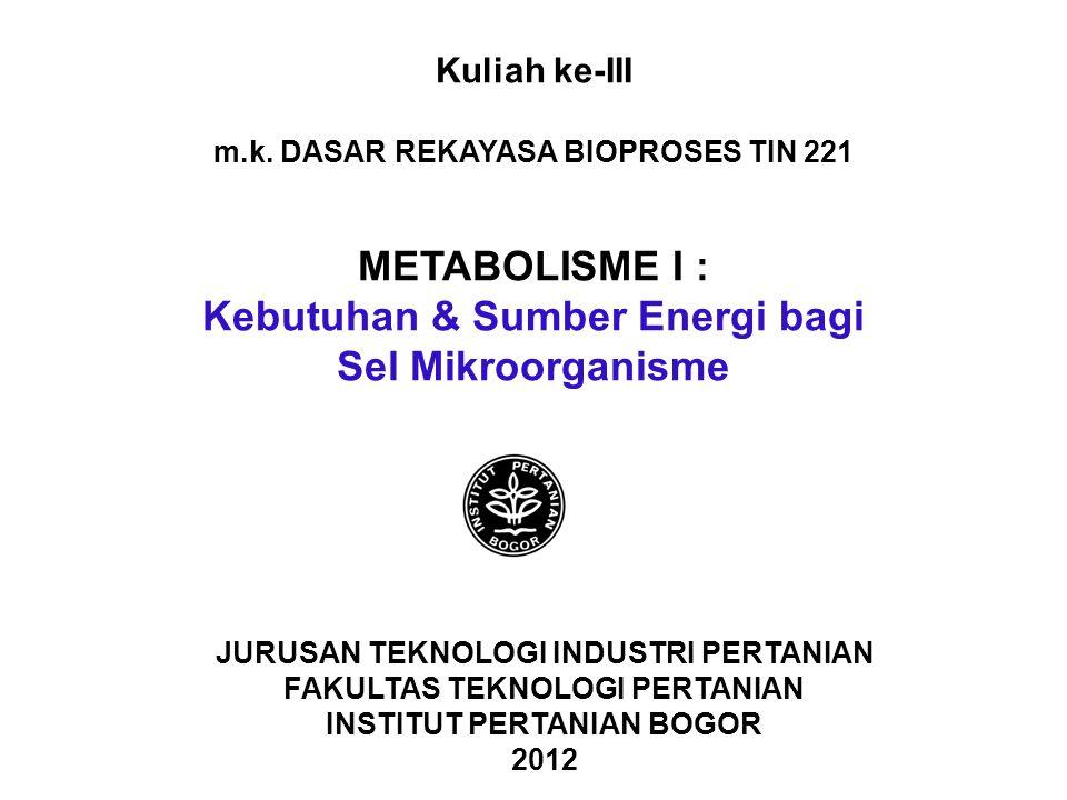 Kuliah ke-III m.k. DASAR REKAYASA BIOPROSES TIN 221 METABOLISME I : Kebutuhan & Sumber Energi bagi Sel Mikroorganisme JURUSAN TEKNOLOGI INDUSTRI PERTA