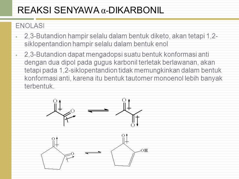 ENOLISASI Senyawa β-dikarbonil berada dalam kesetimbangan dengan bentuk enolnya KEASAMAN Senyawa β-dikarbonil lebih asam dari senyawa monokarbonil analognya, karena basa konyugasi senyawa β-dikarbonil terstabilkan oleh resonansi.
