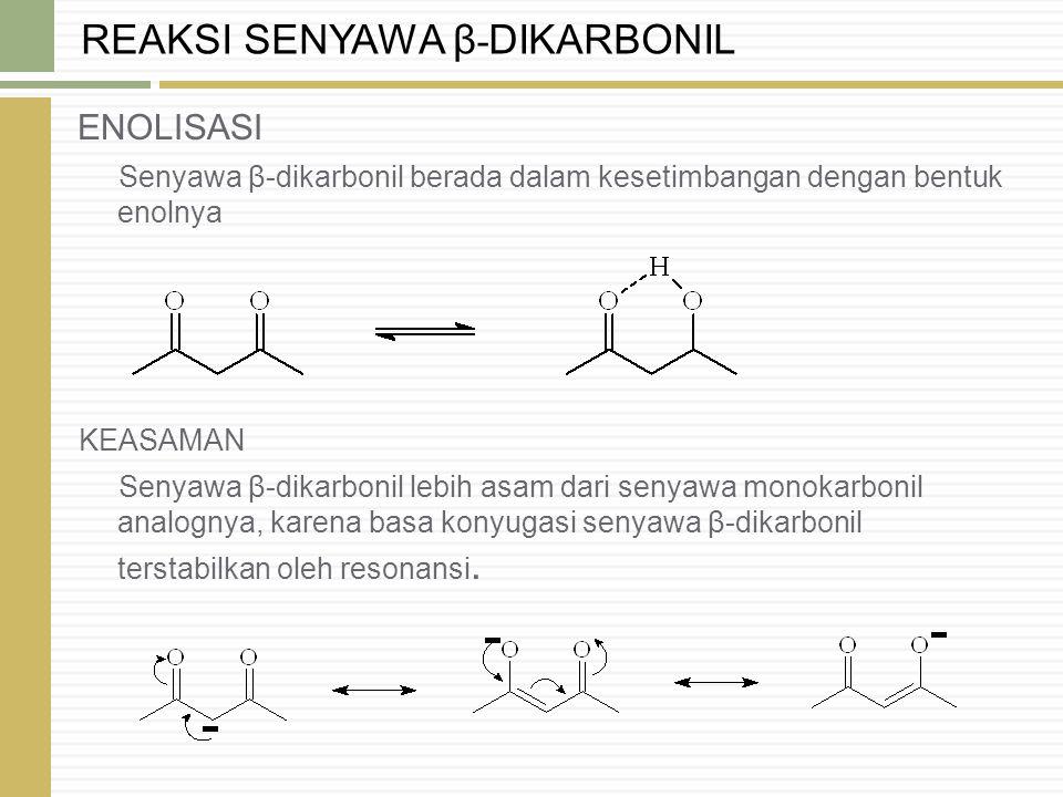 ENOLISASI Senyawa β-dikarbonil berada dalam kesetimbangan dengan bentuk enolnya KEASAMAN Senyawa β-dikarbonil lebih asam dari senyawa monokarbonil ana