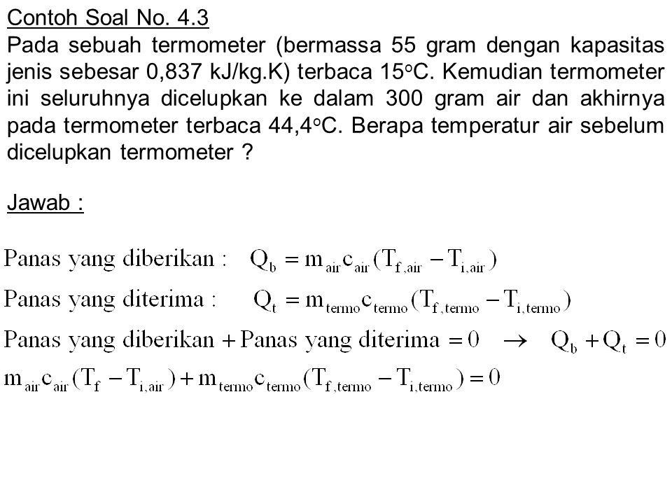 Contoh Soal No. 4.3 Pada sebuah termometer (bermassa 55 gram dengan kapasitas jenis sebesar 0,837 kJ/kg.K) terbaca 15 o C. Kemudian termometer ini sel