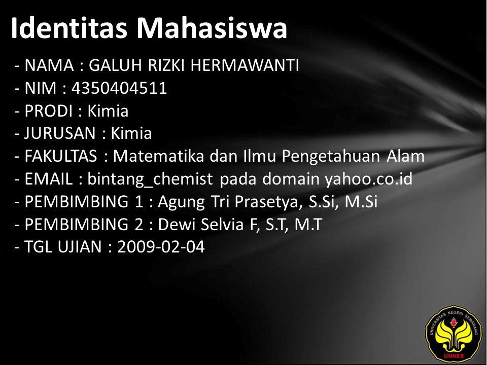 Identitas Mahasiswa - NAMA : GALUH RIZKI HERMAWANTI - NIM : 4350404511 - PRODI : Kimia - JURUSAN : Kimia - FAKULTAS : Matematika dan Ilmu Pengetahuan Alam - EMAIL : bintang_chemist pada domain yahoo.co.id - PEMBIMBING 1 : Agung Tri Prasetya, S.Si, M.Si - PEMBIMBING 2 : Dewi Selvia F, S.T, M.T - TGL UJIAN : 2009-02-04