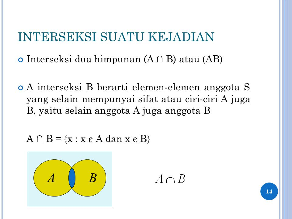 INTERSEKSI SUATU KEJADIAN Interseksi dua himpunan (A ∩ B) atau (AB) A interseksi B berarti elemen-elemen anggota S yang selain mempunyai sifat atau ciri-ciri A juga B, yaitu selain anggota A juga anggota B A ∩ B = {x : x є A dan x є B} 14 AB