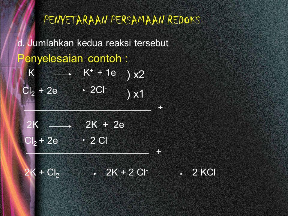PENYETARAAN PERSAMAAN REDOKS d. Jumlahkan kedua reaksi tersebut Penyelesaian contoh : K K + + 1e Cl 2 + 2e 2Cl - ) x2 ) x1 2K2K + 2e Cl 2 + 2e2 Cl - +