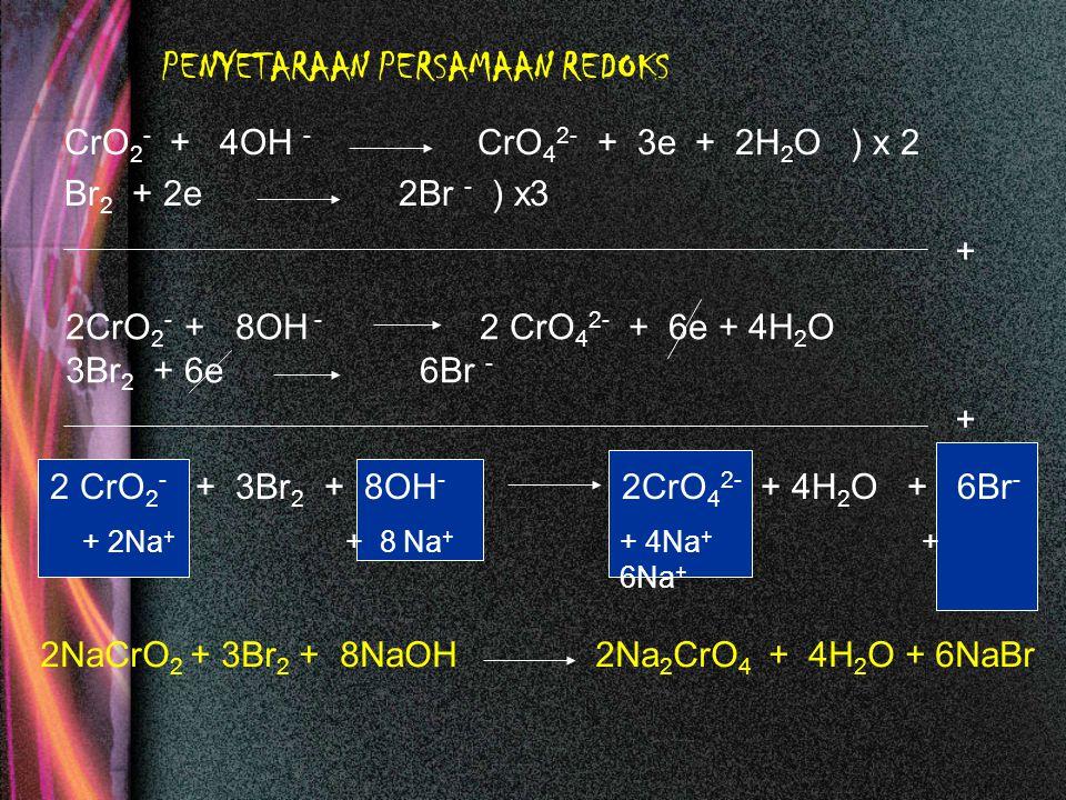PENYETARAAN PERSAMAAN REDOKS CrO 2 - + 4OH - CrO 4 2- + 3e Br 2 + 2e 2Br - ) x3 + 2H 2 O ) x 2 2CrO 2 - + 8OH - 2 CrO 4 2- + 6e + 4H 2 O 3Br 2 + 6e 6B