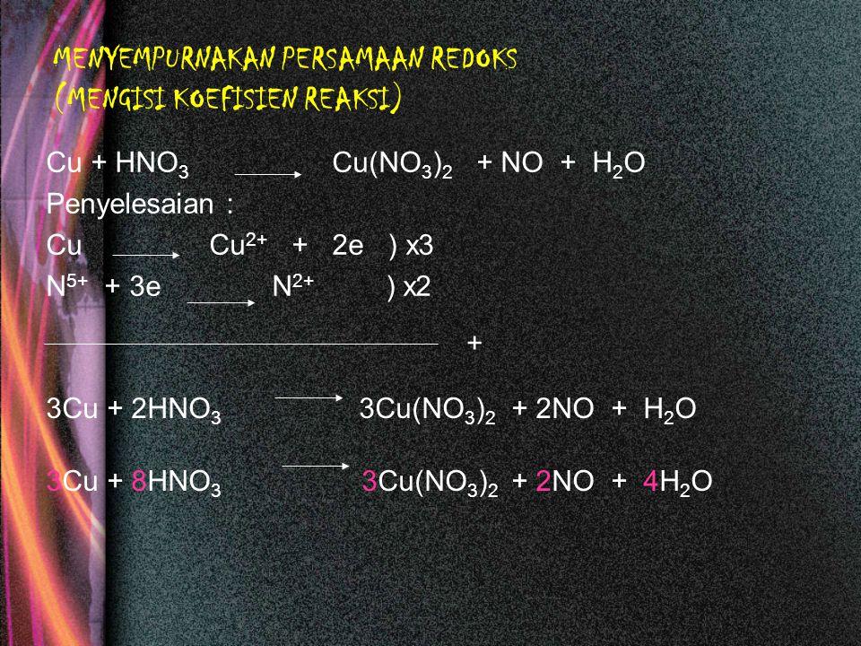 MENYEMPURNAKAN PERSAMAAN REDOKS (MENGISI KOEFISIEN REAKSI) Cu + HNO 3 Cu(NO 3 ) 2 + NO + H 2 O Penyelesaian : Cu Cu 2+ + 2e ) x3 N 5+ + 3e N 2+ ) x2 3