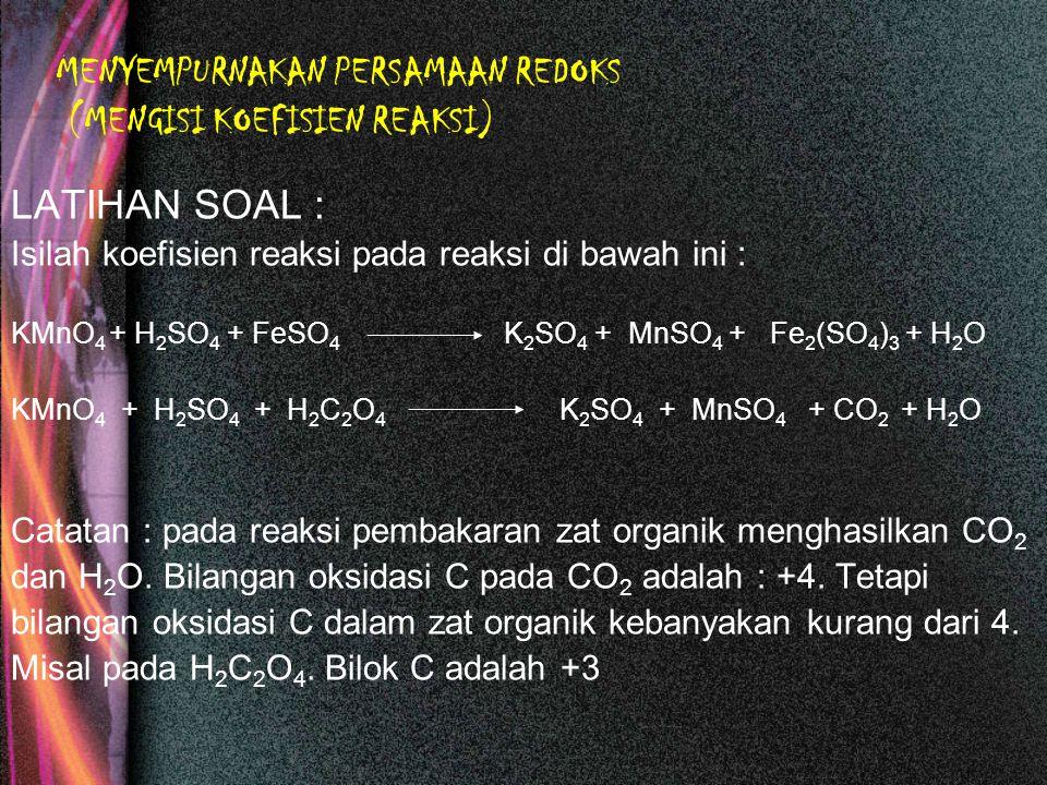 MENYEMPURNAKAN PERSAMAAN REDOKS (MENGISI KOEFISIEN REAKSI) LATIHAN SOAL : Isilah koefisien reaksi pada reaksi di bawah ini : KMnO 4 + H 2 SO 4 + FeSO