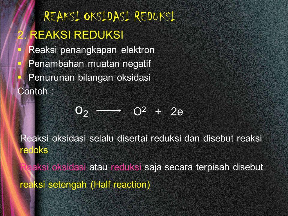 REAKSI OKSIDASI REDUKSI 2. REAKSI REDUKSI  Reaksi penangkapan elektron  Penambahan muatan negatif  Penurunan bilangan oksidasi Contoh : o2o2 O 2- +