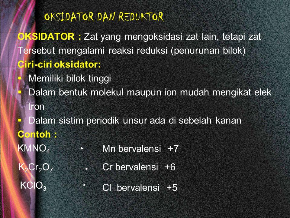 OKSIDATOR DAN REDUKTOR Reduktor : zat yang mudah mereduksi zat lain, tetapi zat itu sendiri mengalami oksidasi (pening katan bilok) Ciri-ciri reduktor :  Memiliki bilok rendah  Dalam bentuk molekul maupun ion mudah melepaskan elektron  Dalam sistim periodik unsur, terletak di golongan : I, II, III,VI dan VII