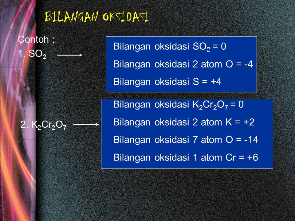 BILANGAN OKSIDASI Contoh : 1. SO 2 Bilangan oksidasi SO 2 = 0 Bilangan oksidasi 2 atom O = -4 Bilangan oksidasi S = +4 2. K 2 Cr 2 O 7 Bilangan oksida