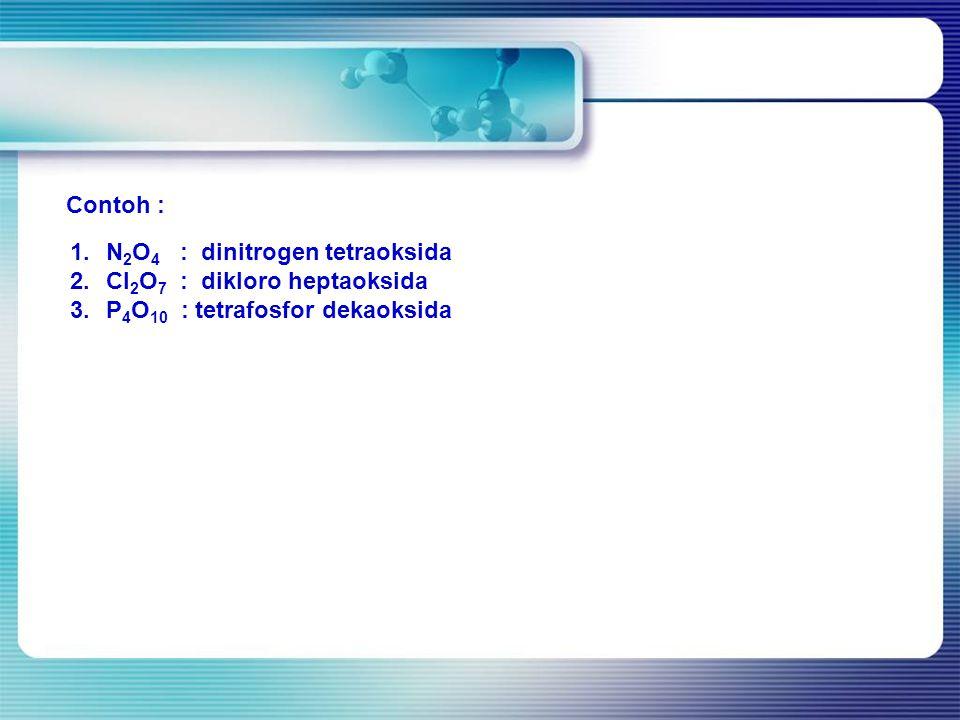 Contoh : 1.N 2 O 4 : dinitrogen tetraoksida 2.Cl 2 O 7 : dikloro heptaoksida 3.P 4 O 10 : tetrafosfor dekaoksida