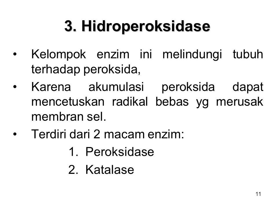 11 3. Hidroperoksidase Kelompok enzim ini melindungi tubuh terhadap peroksida, Karena akumulasi peroksida dapat mencetuskan radikal bebas yg merusak m