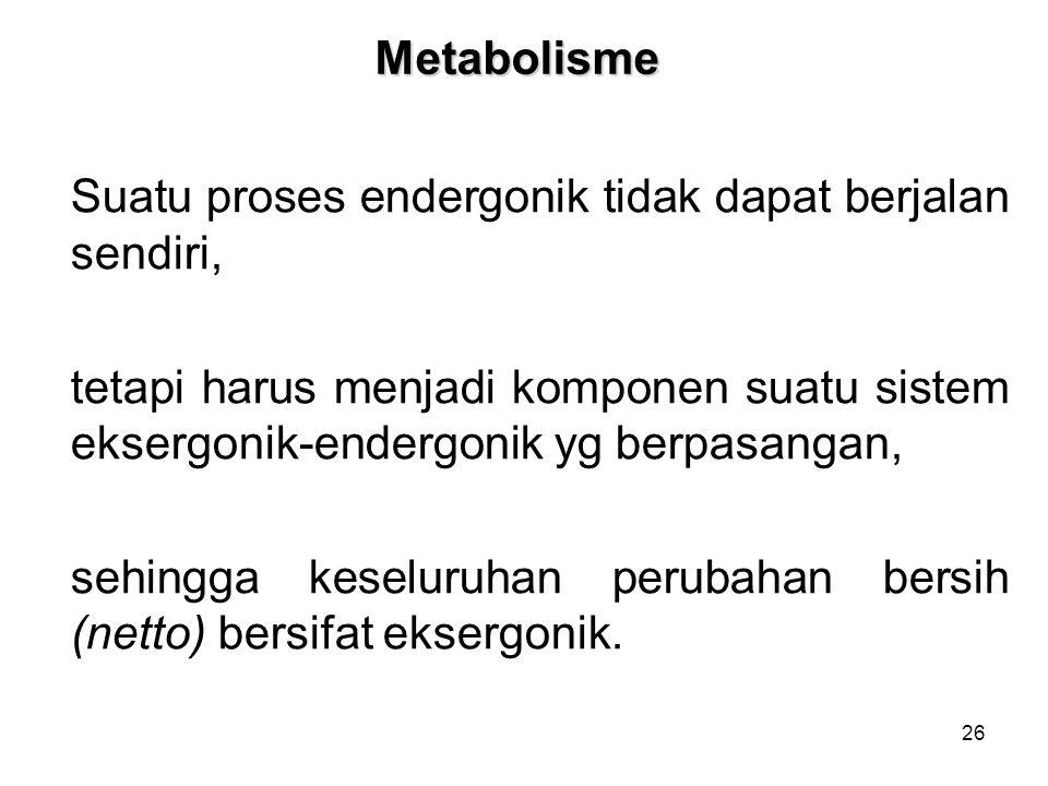 26 Metabolisme Suatu proses endergonik tidak dapat berjalan sendiri, tetapi harus menjadi komponen suatu sistem eksergonik-endergonik yg berpasangan, sehingga keseluruhan perubahan bersih (netto) bersifat eksergonik.