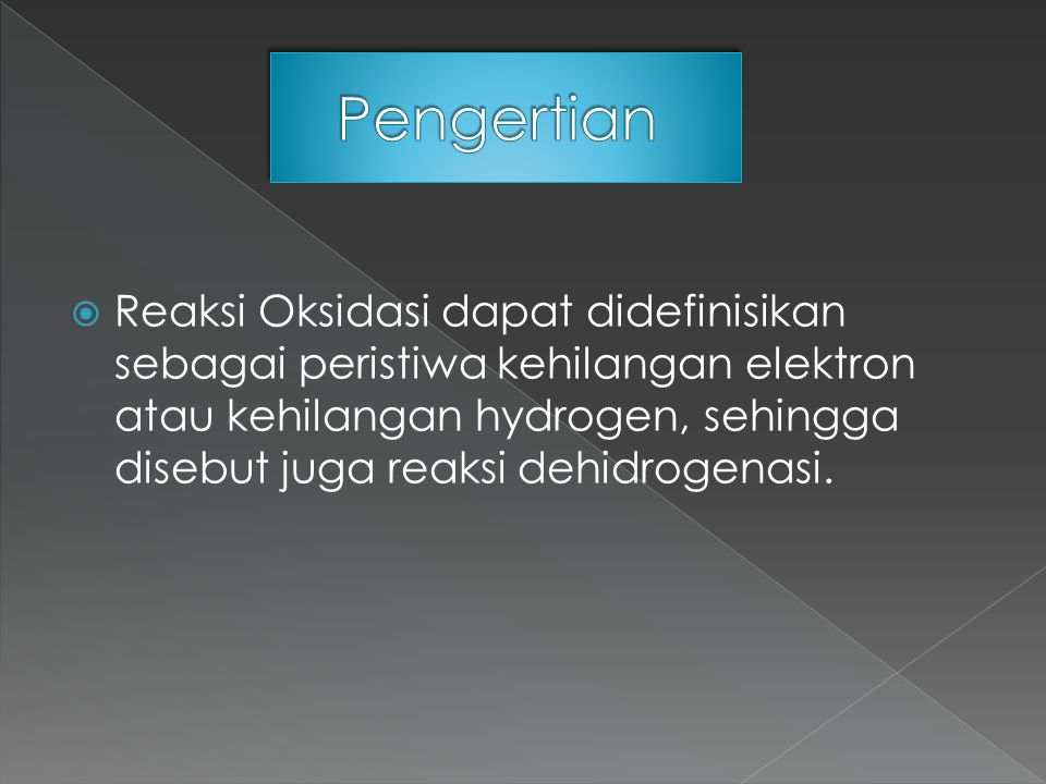  Reaksi Oksidasi dapat didefinisikan sebagai peristiwa kehilangan elektron atau kehilangan hydrogen, sehingga disebut juga reaksi dehidrogenasi.
