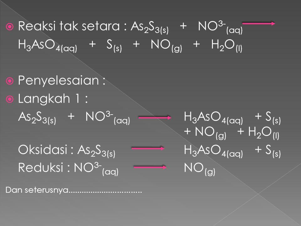  Reaksi tak setara : As 2 S 3(s) + NO 3- (aq) H 3 AsO 4(aq) + S (s) + NO (g) + H 2 O (l)  Penyelesaian :  Langkah 1 : As 2 S 3(s) + NO 3- (aq) H 3