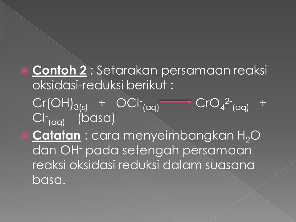  Contoh 2 : Setarakan persamaan reaksi oksidasi-reduksi berikut : Cr(OH) 3(s) + OCl - (aq) CrO 4 2- (aq) + Cl - (aq) (basa)  Catatan : cara menyeimb